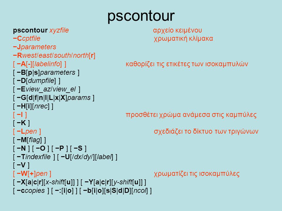 pscontour pscontour xyzfile αρχείο κειμένου −Ccptfile χρωματική κλίμακα −Jparameters −Rwest/east/south/north[r] [ −A[-][labelinfo] ] καθορίζει τις ετι