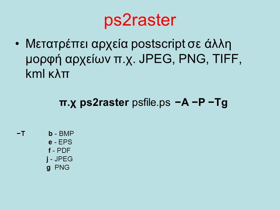 ps2raster Μετατρέπει αρχεία postscript σε άλλη μορφή αρχείων π.χ. JPEG, PNG, TIFF, kml κλπ π.χ ps2raster psfile.ps −A −P −Tg −T b - BMP e - EPS f - PD