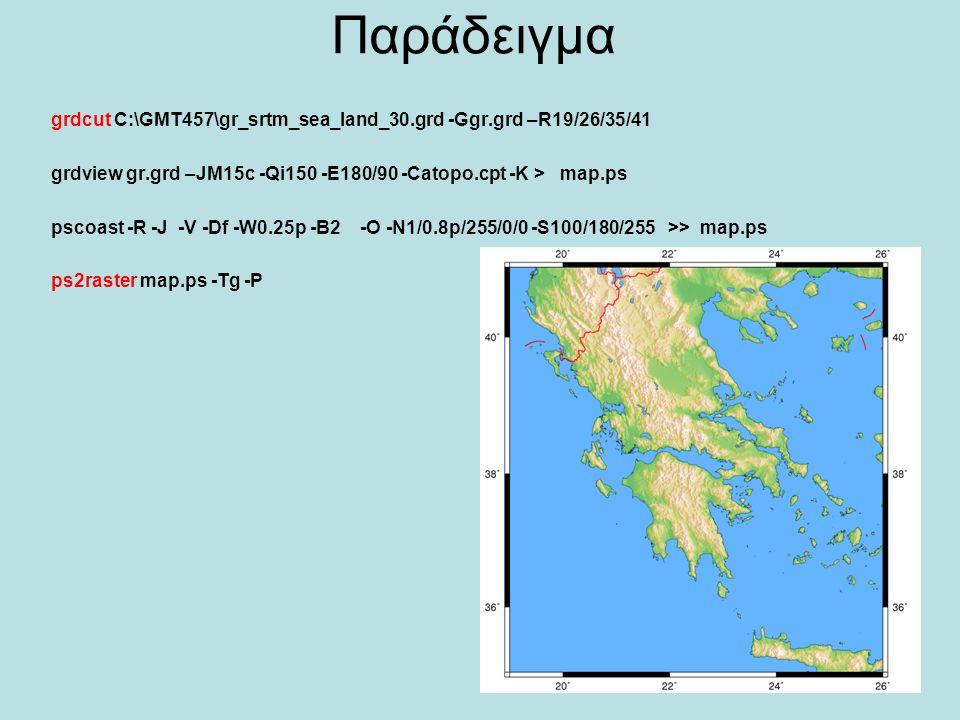 Παράδειγμα grdcut C:\GMT457\gr_srtm_sea_land_30.grd -Ggr.grd –R19/26/35/41 grdview gr.grd –JM15c -Qi150 -E180/90 -Catopo.cpt -K > map.ps pscoast -R -J