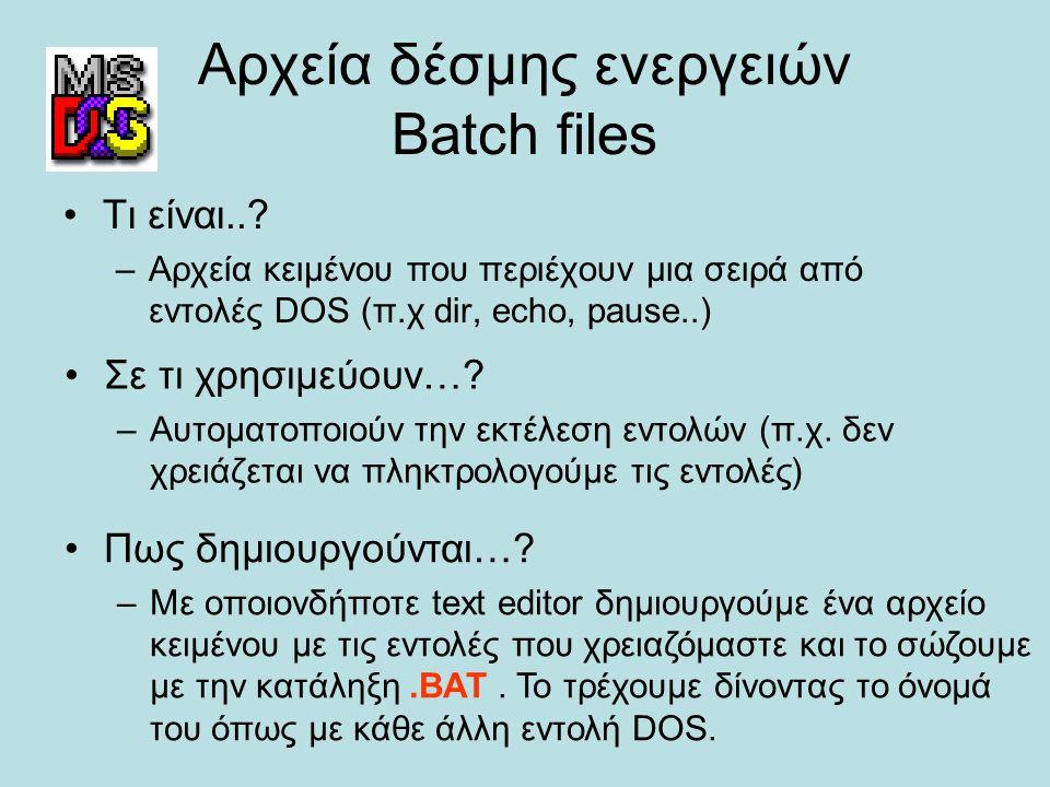 Αρχεία δέσμης ενεργειών Batch files Τι είναι..? –Αρχεία κειμένου που περιέχουν μια σειρά από εντολές DOS (π.χ dir, echo, pause..) Σε τι χρησιμεύουν…?
