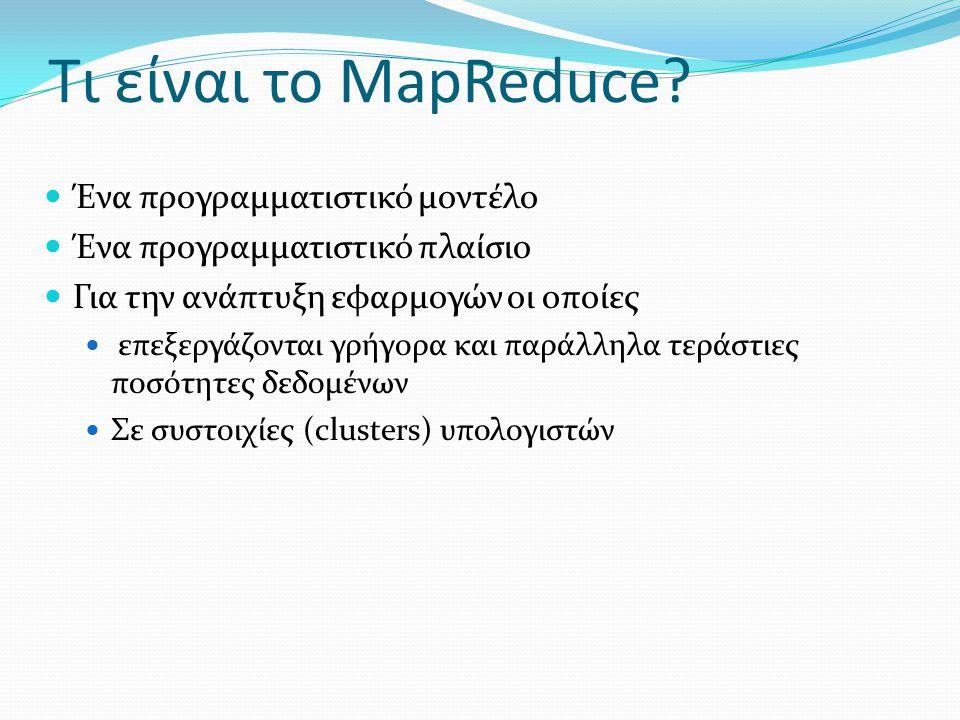 Τι είναι το MapReduce? Ένα προγραμματιστικό μοντέλο Ένα προγραμματιστικό πλαίσιο Για την ανάπτυξη εφαρμογών οι οποίες επεξεργάζονται γρήγορα και παράλ