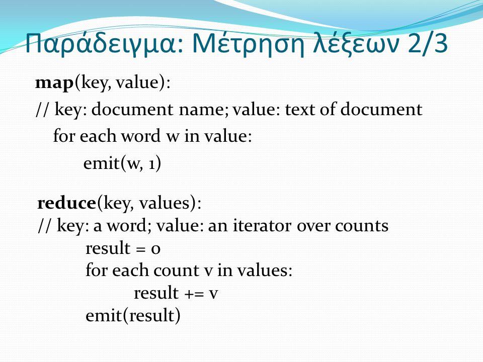 Παράδειγμα: Μέτρηση λέξεων 2/3 map(key, value): // key: document name; value: text of document for each word w in value: emit(w, 1) reduce(key, values