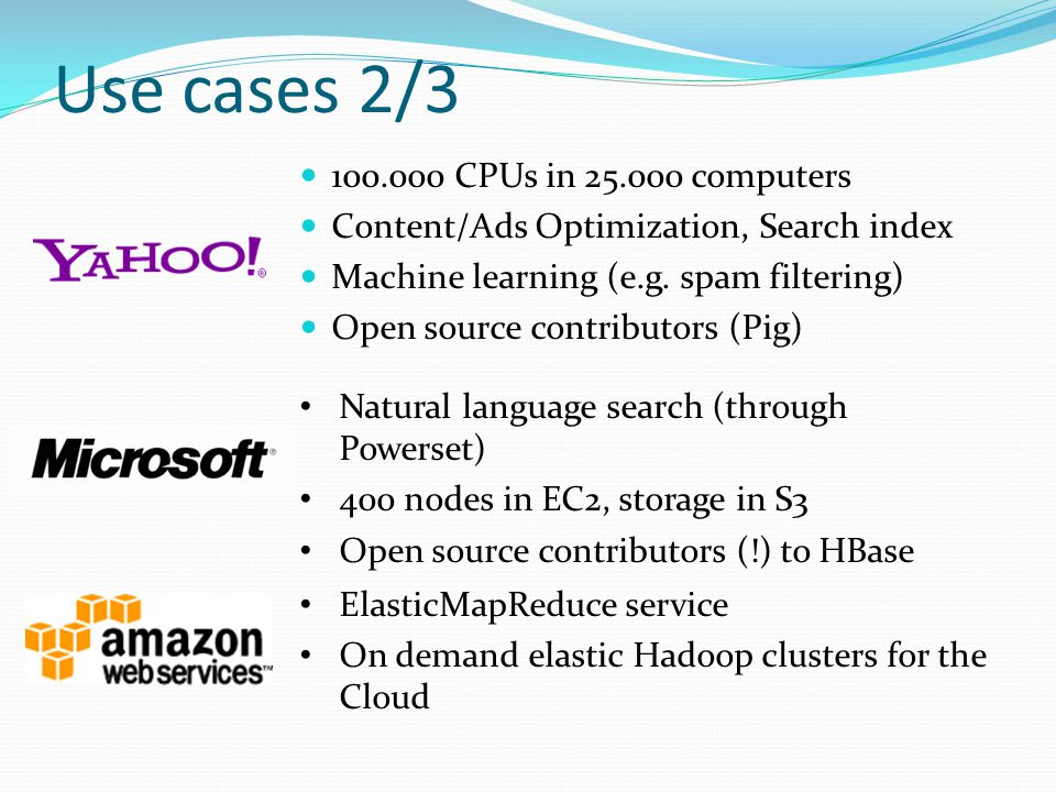 Use cases 2/3 100.000 CPUs in 25.000 computers Content/Ads Optimization, Search index Machine learning (e.g. spam filtering) Open source contributors