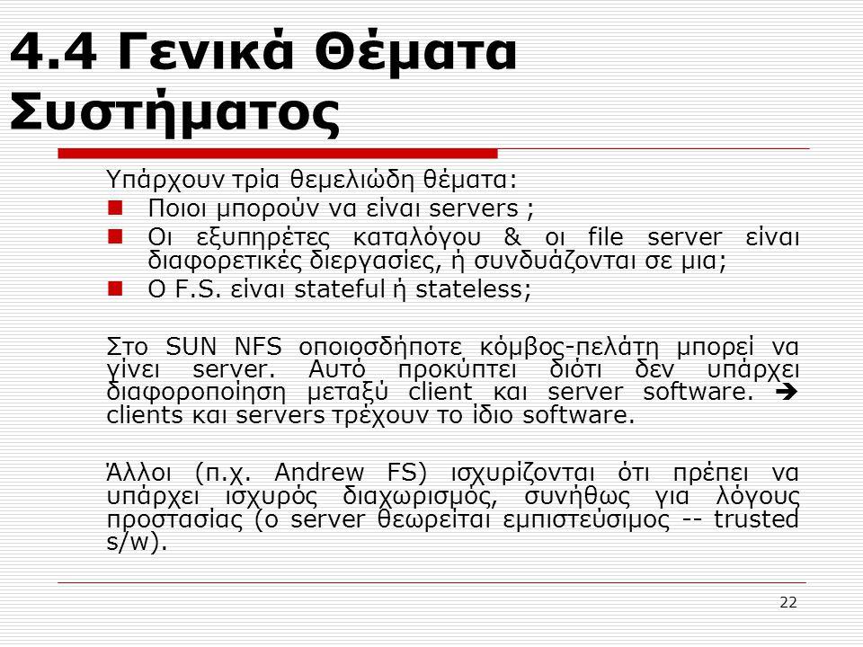 4.4 Γενικά Θέματα Συστήματος Υπάρχουν τρία θεμελιώδη θέματα: Ποιοι μπορούν να είναι servers ; Oι εξυπηρέτες καταλόγου & oι file server είναι διαφορετικές διεργασίες, ή συνδυάζονται σε μια; O F.S.