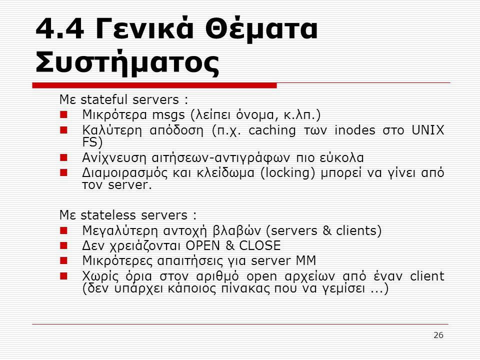 4.4 Γενικά Θέματα Συστήματος Με stateful servers : Μικρότερα msgs (λείπει όνομα, κ.λπ.) Καλύτερη απόδοση (π.χ. caching των inodes στο UNIX FS) Ανίχνευ