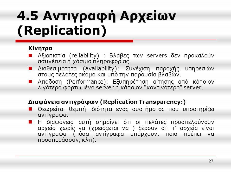 4.5 Αντιγραφή Αρχείων (Replication) Κίνητρα Αξιοπιστία (reliability) : Βλάβες των servers δεν προκαλούν ασυνέπεια ή χάσιμο πληροφορίας. Διαθεσιμότητα