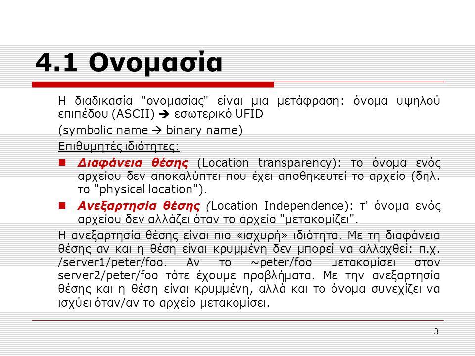 4.1 Ονομασία Η διαδικασία ονομασίας είναι μια μετάφραση: όνομα υψηλού επιπέδου (ASCII)  εσωτερικό UFID (symbolic name  binary name) Επιθυμητές ιδιότητες: Διαφάνεια θέσης (Location transparency): το όνομα ενός αρχείου δεν αποκαλύπτει που έχει αποθηκευτεί το αρχείο (δηλ.