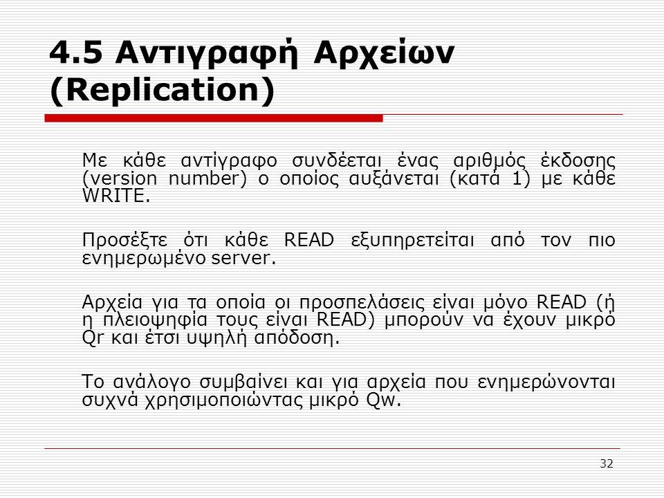 4.5 Αντιγραφή Αρχείων (Replication) Με κάθε αντίγραφο συνδέεται ένας αριθμός έκδοσης (version number) ο οποίος αυξάνεται (κατά 1) με κάθε WRITE.