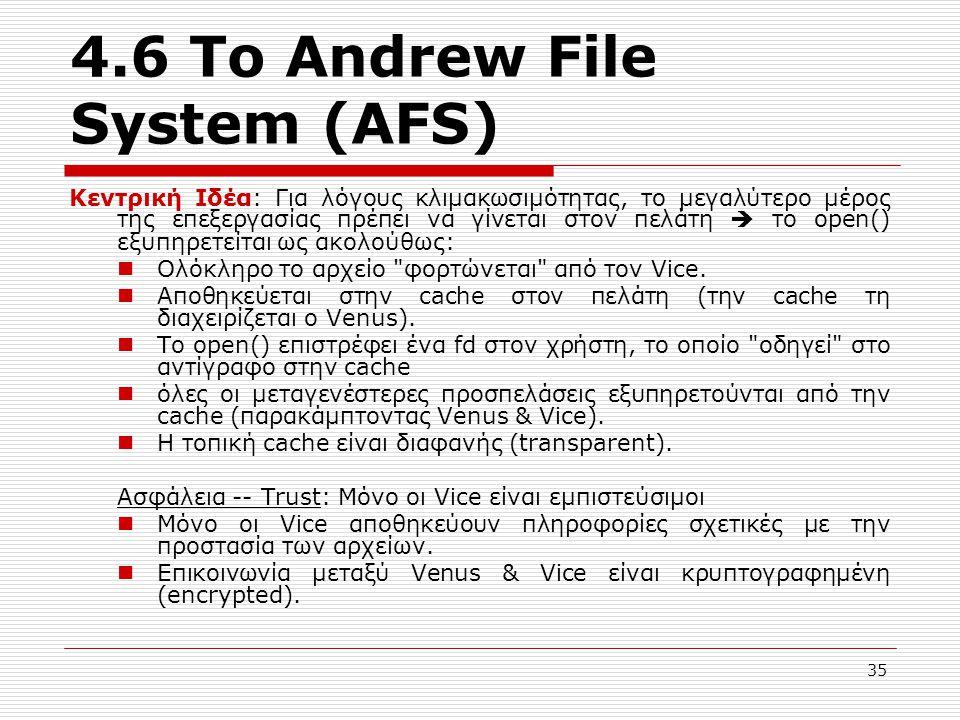 4.6 Το Andrew File System (AFS) Κεντρική Ιδέα: Για λόγους κλιμακωσιμότητας, το μεγαλύτερο μέρος της επεξεργασίας πρέπει να γίνεται στον πελάτη  το open() εξυπηρετείται ως ακολούθως: Ολόκληρο το αρχείο φορτώνεται από τον Vice.