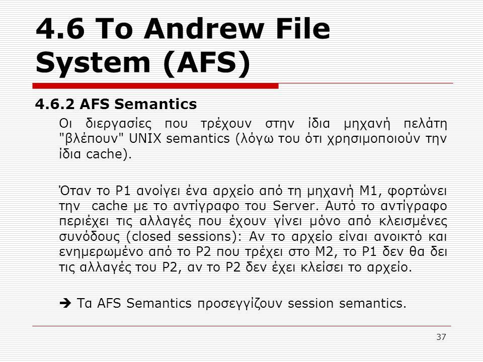 4.6 Το Andrew File System (AFS) 4.6.2 AFS Semantics Οι διεργασίες που τρέχουν στην ίδια μηχανή πελάτη βλέπουν UNIX semantics (λόγω του ότι χρησιμοποιούν την ίδια cache).