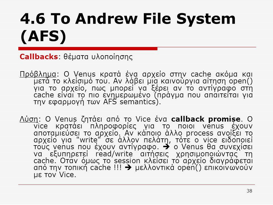 4.6 Το Andrew File System (AFS) Callbacks: θέματα υλοποίησης Πρόβλημα: Ο Venus κρατά ένα αρχείο στην cache ακόμα και μετά το κλείσιμό του. Αν λάβει μι