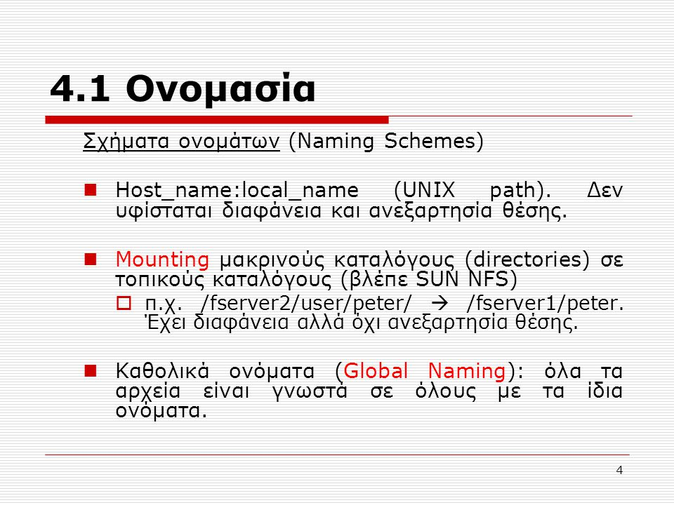 4.1 Ονομασία Σχήματα ονομάτων (Naming Schemes) Host_name:local_name (UNIX path). Δεν υφίσταται διαφάνεια και ανεξαρτησία θέσης. Mounting μακρινούς κατ