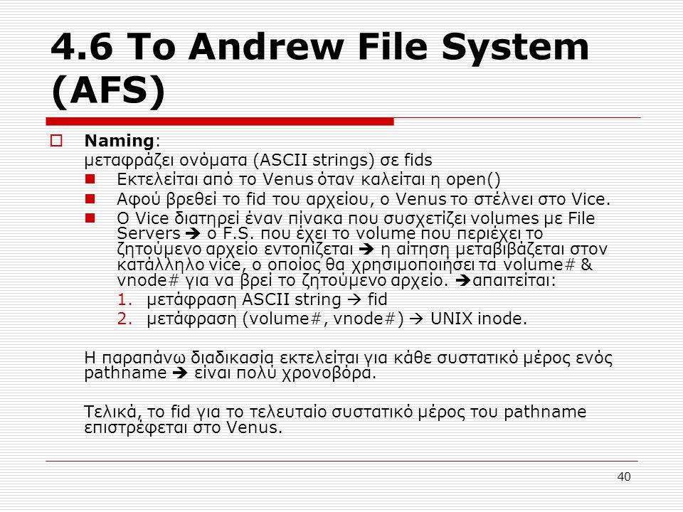 4.6 Το Andrew File System (AFS)  Naming: μεταφράζει ονόματα (ASCII strings) σε fids Εκτελείται από το Venus όταν καλείται η open() Αφού βρεθεί το fid του αρχείου, o Venus το στέλνει στο Vice.