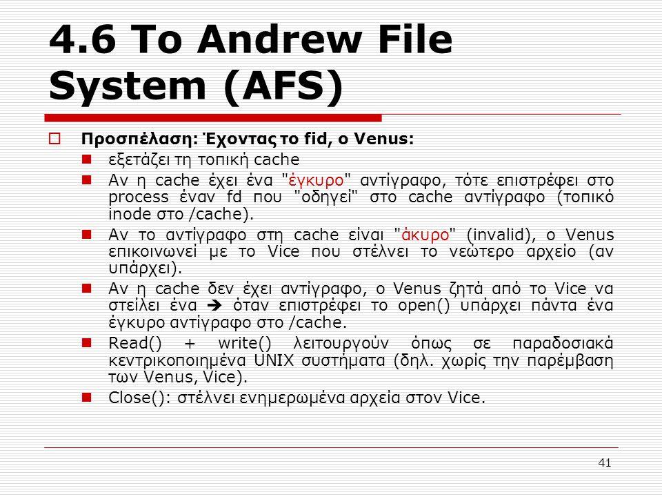 4.6 Το Andrew File System (AFS)  Προσπέλαση: Έχοντας το fid, ο Venus: εξετάζει τη τοπική cache Αν η cache έχει ένα έγκυρο αντίγραφο, τότε επιστρέφει στο process έναν fd που οδηγεί στο cache αντίγραφο (τοπικό inode στο /cache).