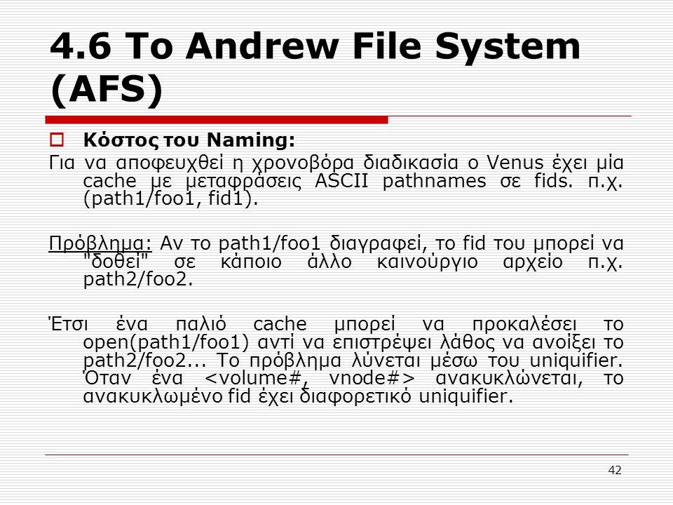 4.6 Το Andrew File System (AFS)  Κόστος του Naming: Για να αποφευχθεί η χρονοβόρα διαδικασία ο Venus έχει μία cache με μεταφράσεις ASCII pathnames σε fids.