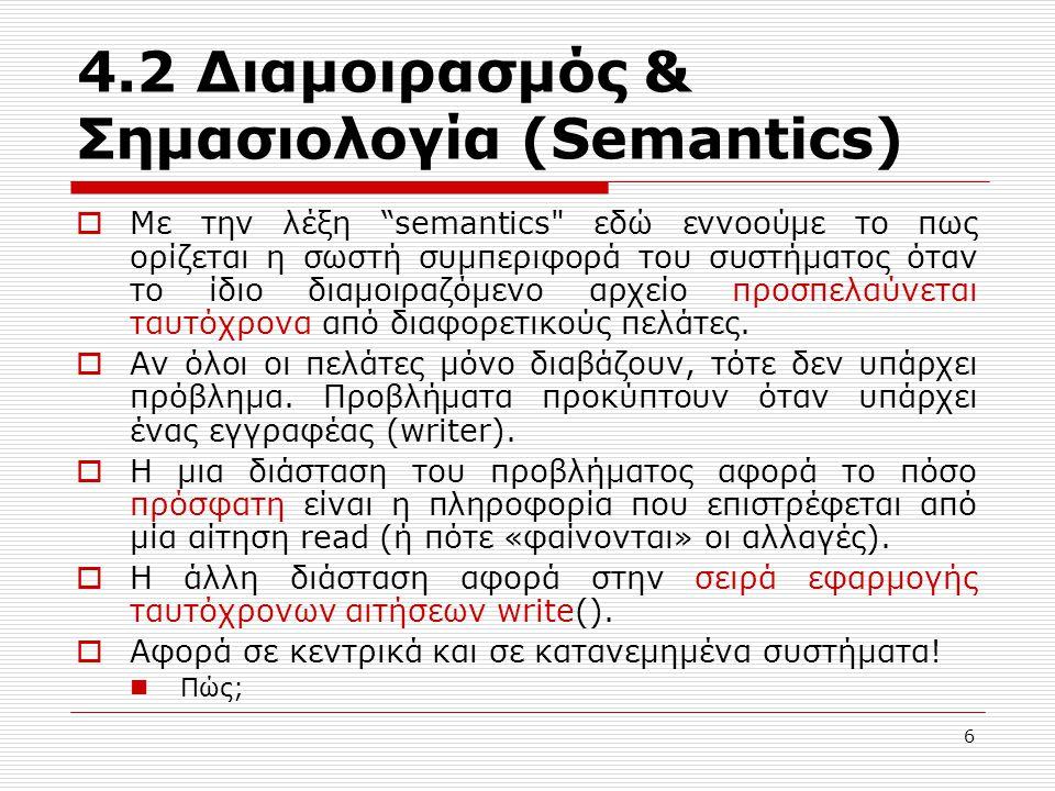 4.2 Διαμοιρασμός & Σημασιολογία (Semantics)  Με την λέξη semantics εδώ εννοούμε το πως ορίζεται η σωστή συμπεριφορά του συστήματος όταν το ίδιο διαμοιραζόμενο αρχείο προσπελαύνεται ταυτόχρονα από διαφορετικούς πελάτες.