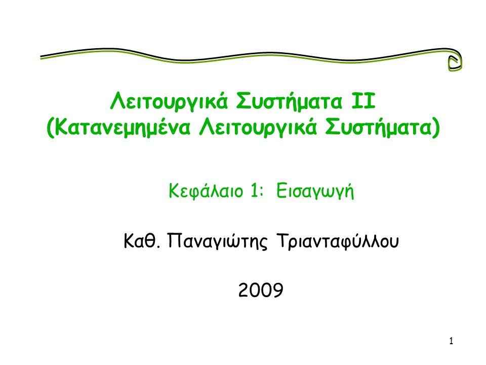 1 Λειτουργικά Συστήματα ΙΙ (Κατανεμημένα Λειτουργικά Συστήματα) Κεφάλαιο 1: Εισαγωγή Καθ. Παναγιώτης Τριανταφύλλου 2009