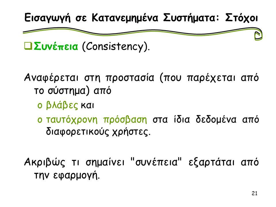21 Εισαγωγή σε Κατανεμημένα Συστήματα: Στόχοι  Συνέπεια (Consistency). Αναφέρεται στη προστασία (που παρέχεται από το σύστημα) από oβλάβες και oταυτό