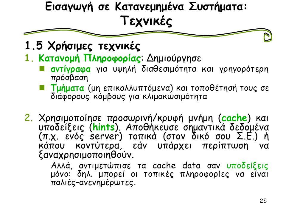 25 Εισαγωγή σε Κατανεμημένα Συστήματα: Τεχνικές 1.5 Χρήσιμες τεχνικές 1.Κατανομή Πληροφορίας: Δημιούργησε αντίγραφα για υψηλή διαθεσιμότητα και γρηγορ