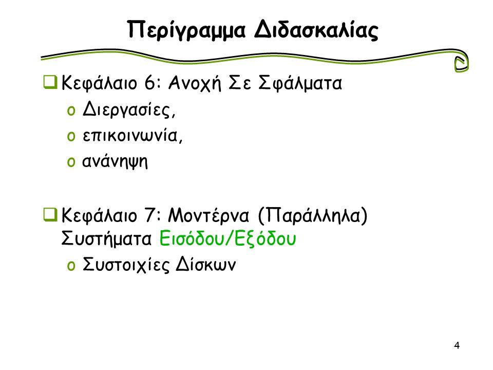 4 Περίγραμμα Διδασκαλίας  Κεφάλαιο 6: Ανοχή Σε Σφάλματα oΔιεργασίες, oεπικοινωνία, oανάνηψη  Κεφάλαιο 7: Μοντέρνα (Παράλληλα) Συστήματα Εισόδου/Εξόδ