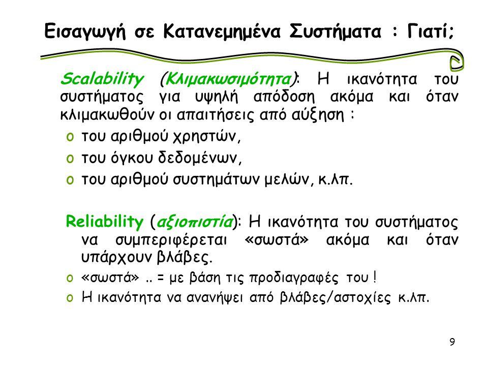 9 Εισαγωγή σε Κατανεμημένα Συστήματα : Γιατί; Scalability (Κλιμακωσιμότητα): Η ικανότητα του συστήματος για υψηλή απόδοση ακόμα και όταν κλιμακωθούν ο
