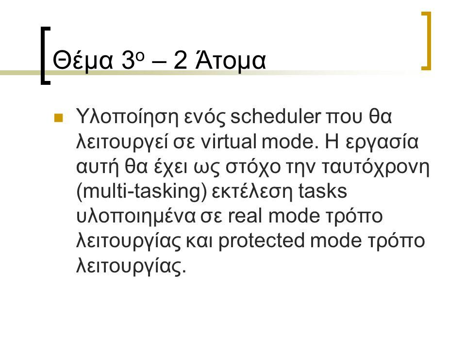 Θέμα 3 ο – 2 Άτομα Υλοποίηση ενός scheduler που θα λειτουργεί σε virtual mode. Η εργασία αυτή θα έχει ως στόχο την ταυτόχρονη (multi-tasking) εκτέλεση