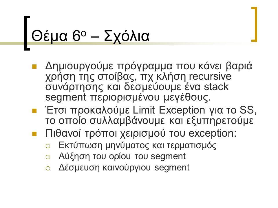 Θέμα 6 ο – Σχόλια Δημιουργούμε πρόγραμμα που κάνει βαριά χρήση της στοίβας, πχ κλήση recursive συνάρτησης και δεσμεύουμε ένα stack segment περιορισμέν