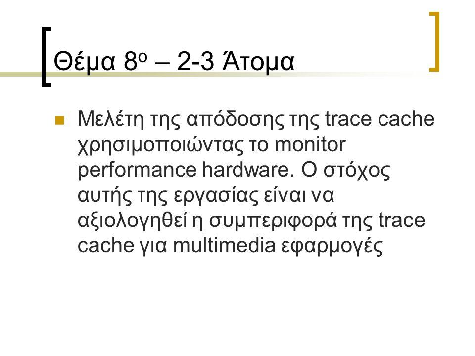 Θέμα 8 ο – 2-3 Άτομα Μελέτη της απόδοσης της trace cache χρησιμοποιώντας το monitor performance hardware. Ο στόχος αυτής της εργασίας είναι να αξιολογ