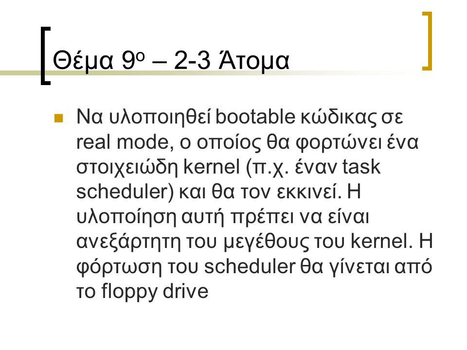 Θέμα 9 ο – 2-3 Άτομα Να υλοποιηθεί bootable κώδικας σε real mode, ο οποίος θα φορτώνει ένα στοιχειώδη kernel (π.χ. έναν task scheduler) και θα τον εκκ
