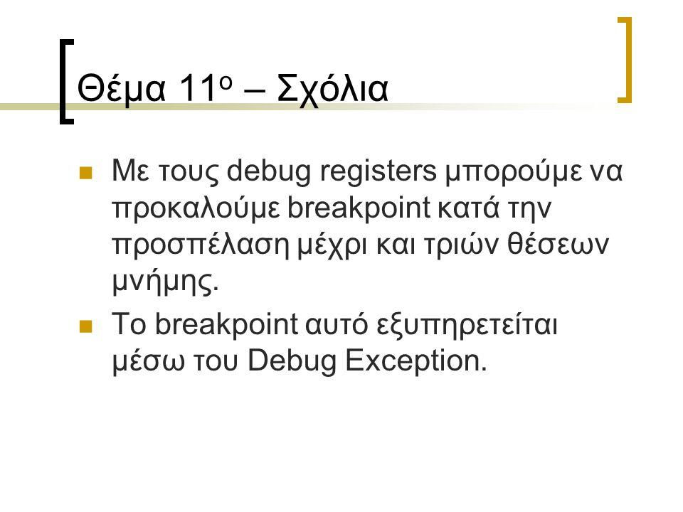 Θέμα 11 ο – Σχόλια Με τους debug registers μπορούμε να προκαλούμε breakpoint κατά την προσπέλαση μέχρι και τριών θέσεων μνήμης. Το breakpoint αυτό εξυ