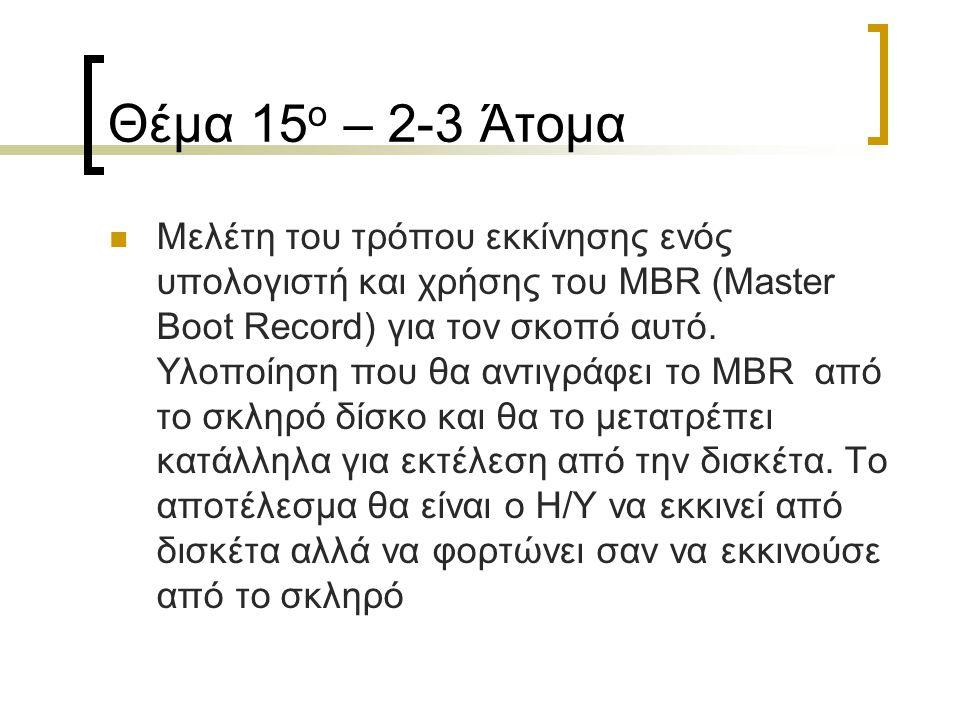 Θέμα 15 ο – 2-3 Άτομα Μελέτη του τρόπου εκκίνησης ενός υπολογιστή και χρήσης του MBR (Master Boot Record) για τον σκοπό αυτό. Υλοποίηση που θα αντιγρά
