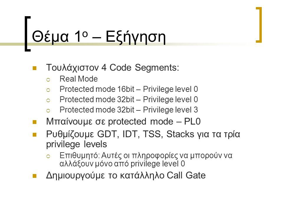 Θέμα 1 ο – Σχόλια Μπαίνουμε σε PL3 Εκτελούμε έναν αλγόριθμο ο οποίος χρησιμοποιεί μία συνάρτηση στο PL0 μέσω του Call Gate Επιστρέφουμε σε Real Mode Ρεαλιστικό Παράδειγμα:  putchar(char c, int x, int y)  putstring(char *str, int x, int y)  Η εφαρμογή χρησιμοποιεί αυτές τις συναρτήσεις για να εκτυπώσει ένα μήνυμα στην οθόνη