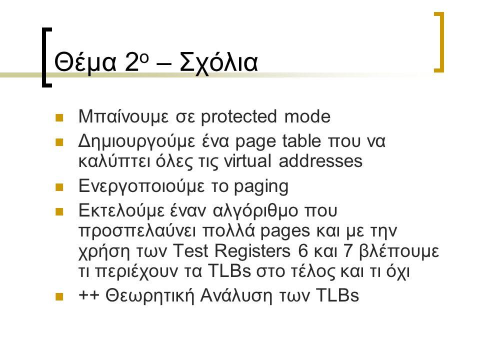 Θέμα 2 ο – Σχόλια Μπαίνουμε σε protected mode Δημιουργούμε ένα page table που να καλύπτει όλες τις virtual addresses Ενεργοποιούμε το paging Εκτελούμε