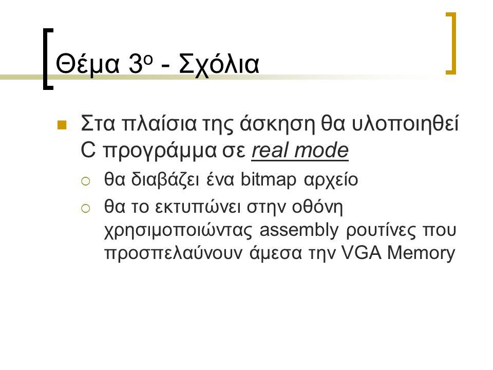 Θέμα 3 ο - Σχόλια Στα πλαίσια της άσκηση θα υλοποιηθεί C προγράμμα σε real mode  θα διαβάζει ένα bitmap αρχείο  θα το εκτυπώνει στην οθόνη χρησιμοποιώντας assembly ρουτίνες που προσπελαύνουν άμεσα την VGA Memory