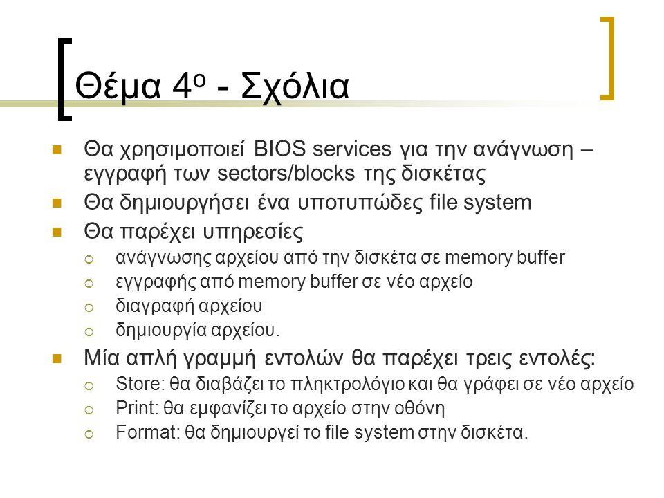 Θέμα 4 ο - Σχόλια Θα χρησιμοποιεί BIOS services για την ανάγνωση – εγγραφή των sectors/blocks της δισκέτας Θα δημιουργήσει ένα υποτυπώδες file system Θα παρέχει υπηρεσίες  ανάγνωσης αρχείου από την δισκέτα σε memory buffer  εγγραφής από memory buffer σε νέο αρχείο  διαγραφή αρχείου  δημιουργία αρχείου.