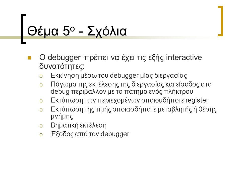 Θέμα 5 ο - Σχόλια Ο debugger πρέπει να έχει τις εξής interactive δυνατότητες:  Εκκίνηση μέσω του debugger μίας διεργασίας  Πάγωμα της εκτέλεσης της διεργασίας και είσοδος στο debug περιβάλλον με το πάτημα ενός πλήκτρου  Εκτύπωση των περιεχομένων οποιουδήποτε register  Εκτύπωση της τιμής οποιασδήποτε μεταβλητής ή θέσης μνήμης  Βηματική εκτέλεση  Έξοδος από τον debugger