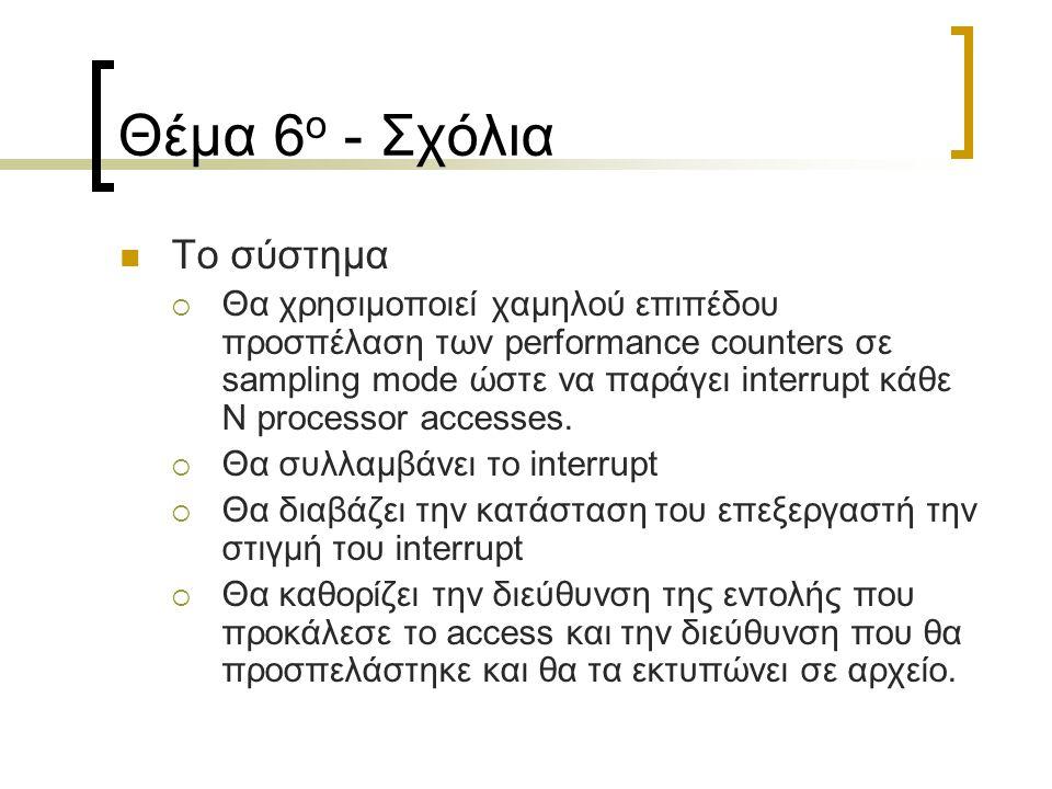 Θέμα 6 ο - Σχόλια Το σύστημα  Θα χρησιμοποιεί χαμηλού επιπέδου προσπέλαση των performance counters σε sampling mode ώστε να παράγει interrupt κάθε Ν processor accesses.