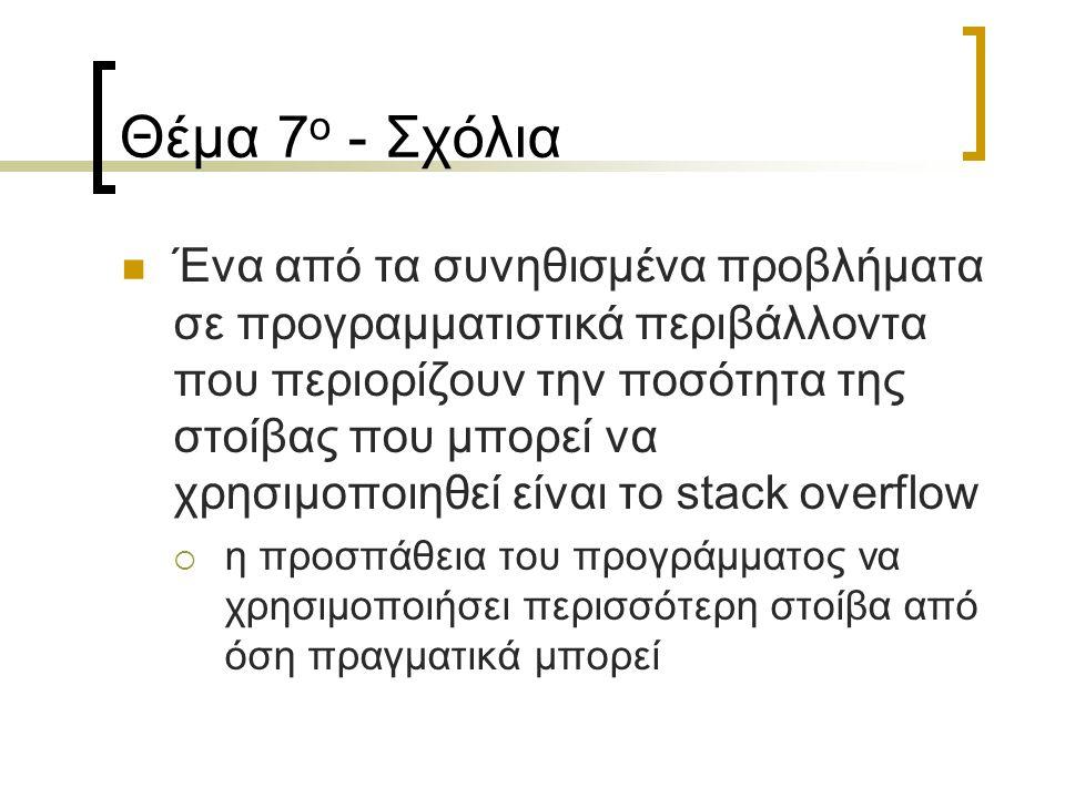 Θέμα 7 ο - Σχόλια Ένα από τα συνηθισμένα προβλήματα σε προγραμματιστικά περιβάλλοντα που περιορίζουν την ποσότητα της στοίβας που μπορεί να χρησιμοποιηθεί είναι το stack overflow  η προσπάθεια του προγράμματος να χρησιμοποιήσει περισσότερη στοίβα από όση πραγματικά μπορεί