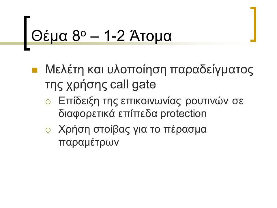 Θέμα 8 ο – 1-2 Άτομα Μελέτη και υλοποίηση παραδείγματος της χρήσης call gate  Επίδειξη της επικοινωνίας ρουτινών σε διαφορετικά επίπεδα protection  Χρήση στοίβας για το πέρασμα παραμέτρων