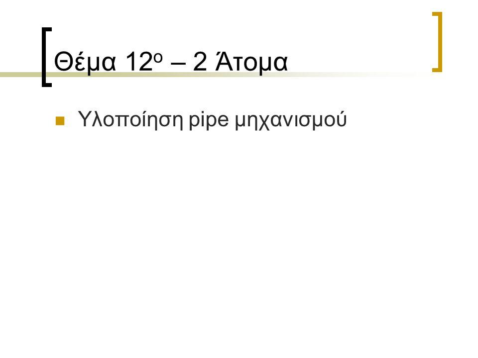 Θέμα 12 ο – 2 Άτομα Υλοποίηση pipe μηχανισμού