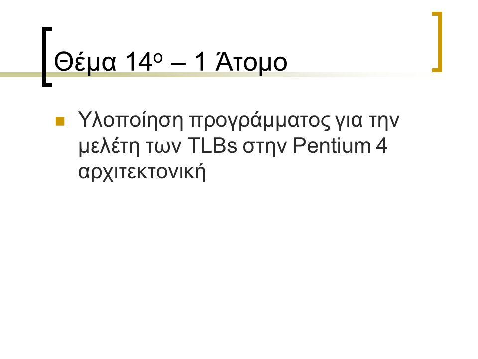 Θέμα 14 ο – 1 Άτομο Υλοποίηση προγράμματος για την μελέτη των TLBs στην Pentium 4 αρχιτεκτονική
