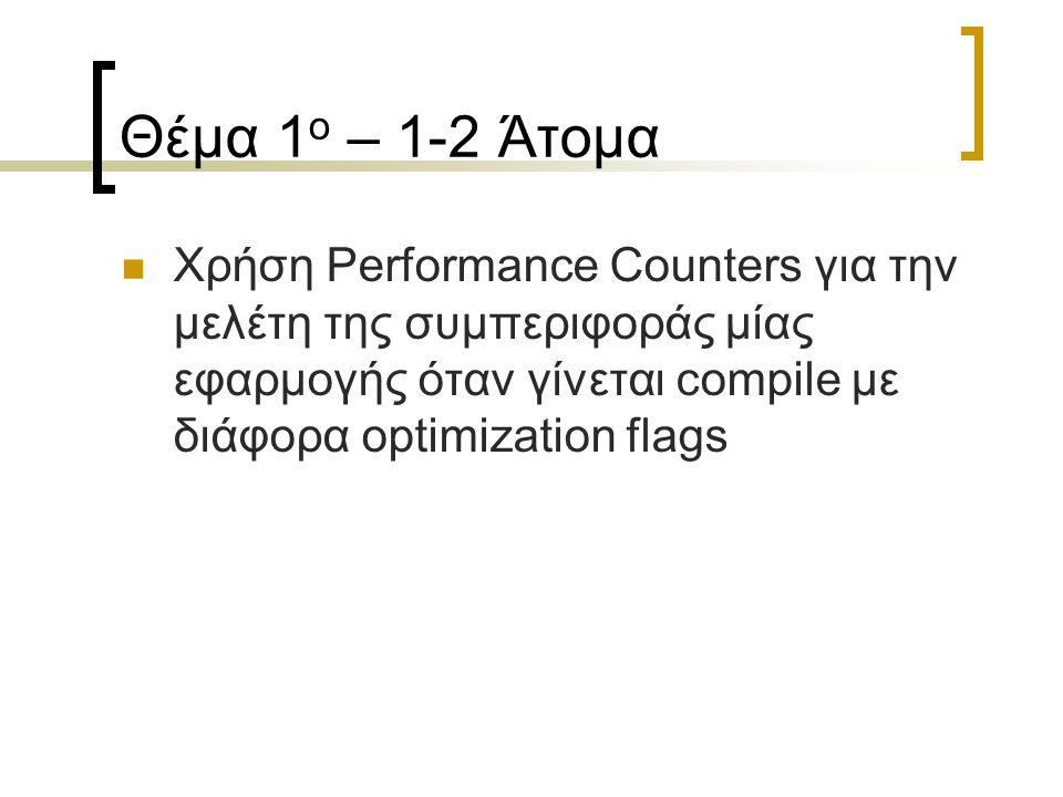 Θέμα 1 ο – 1-2 Άτομα Χρήση Performance Counters για την μελέτη της συμπεριφοράς μίας εφαρμογής όταν γίνεται compile με διάφορα optimization flags