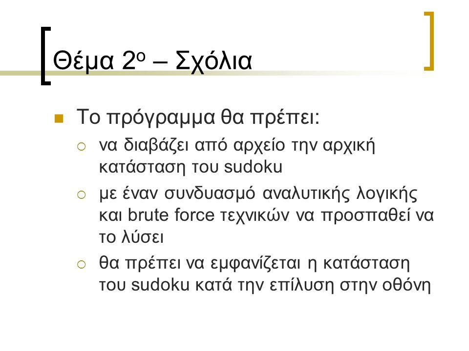 Θέμα 2 ο – Σχόλια Το πρόγραμμα θα πρέπει:  να διαβάζει από αρχείο την αρχική κατάσταση του sudoku  με έναν συνδυασμό αναλυτικής λογικής και brute force τεχνικών να προσπαθεί να το λύσει  θα πρέπει να εμφανίζεται η κατάσταση του sudoku κατά την επίλυση στην οθόνη