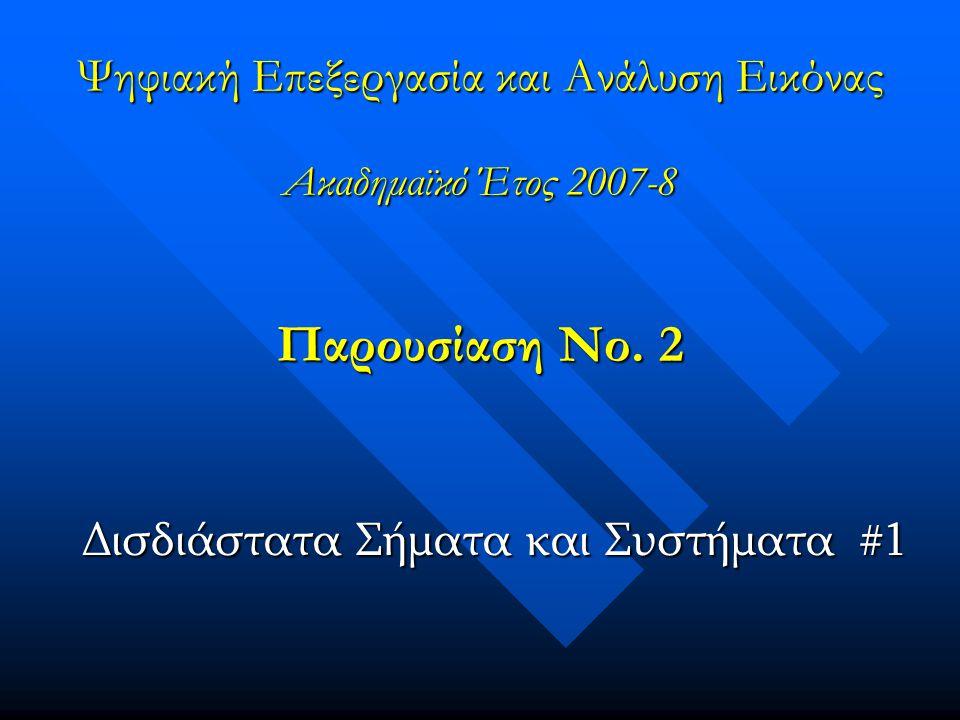 Παρουσίαση Νο. 2 Δισδιάστατα Σήματα και Συστήματα #1 Ψηφιακή Επεξεργασία και Ανάλυση Εικόνας Ακαδημαϊκό Έτος 2007-8