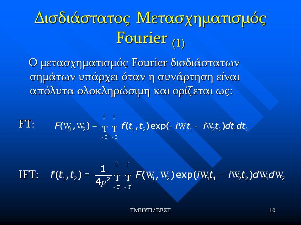 ΤΜΗΥΠ / ΕΕΣΤ10 Δισδιάστατος Μετασχηματισμός Fourier (1) Ο μετασχηματισμός Fourier δισδιάστατων σημάτων υπάρχει όταν η συνάρτηση είναι απόλυτα ολοκληρώ