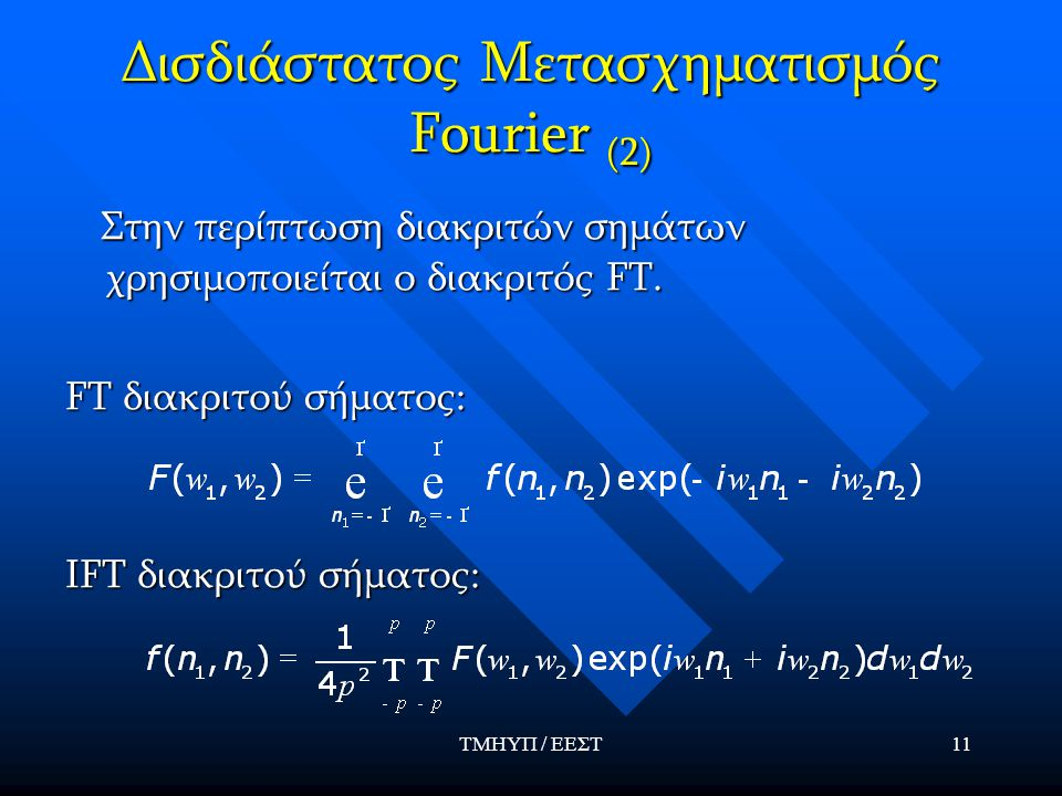 ΤΜΗΥΠ / ΕΕΣΤ11 Δισδιάστατος Μετασχηματισμός Fourier (2) Στην περίπτωση διακριτών σημάτων χρησιμοποιείται ο διακριτός FT. Στην περίπτωση διακριτών σημά