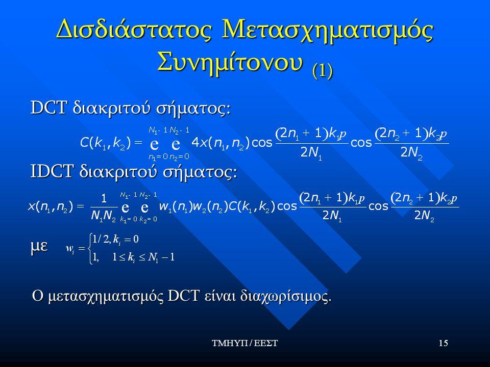 ΤΜΗΥΠ / ΕΕΣΤ15 Δισδιάστατος Μετασχηματισμός Συνημίτονου (1) DCT διακριτού σήματος: IDCT διακριτού σήματος: με Ο μετασχηματισμός DCT είναι διαχωρίσιμος