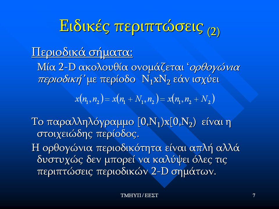 ΤΜΗΥΠ / ΕΕΣΤ7 Ειδικές περιπτώσεις (2) Περιοδικά σήματα: Μία 2-D ακολουθία ονομάζεται 'ορθογώνια περιοδική' με περίοδο Ν 1 xΝ 2 εάν ισχύει Μία 2-D ακολ