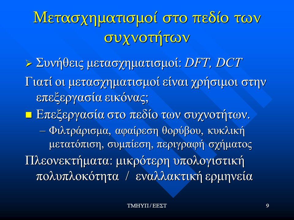 ΤΜΗΥΠ / ΕΕΣΤ9 Μετασχηματισμοί στο πεδίο των συχνοτήτων  Συνήθεις μετασχηματισμοί: DFT, DCT Γιατί οι μετασχηματισμοί είναι χρήσιμοι στην επεξεργασία ε