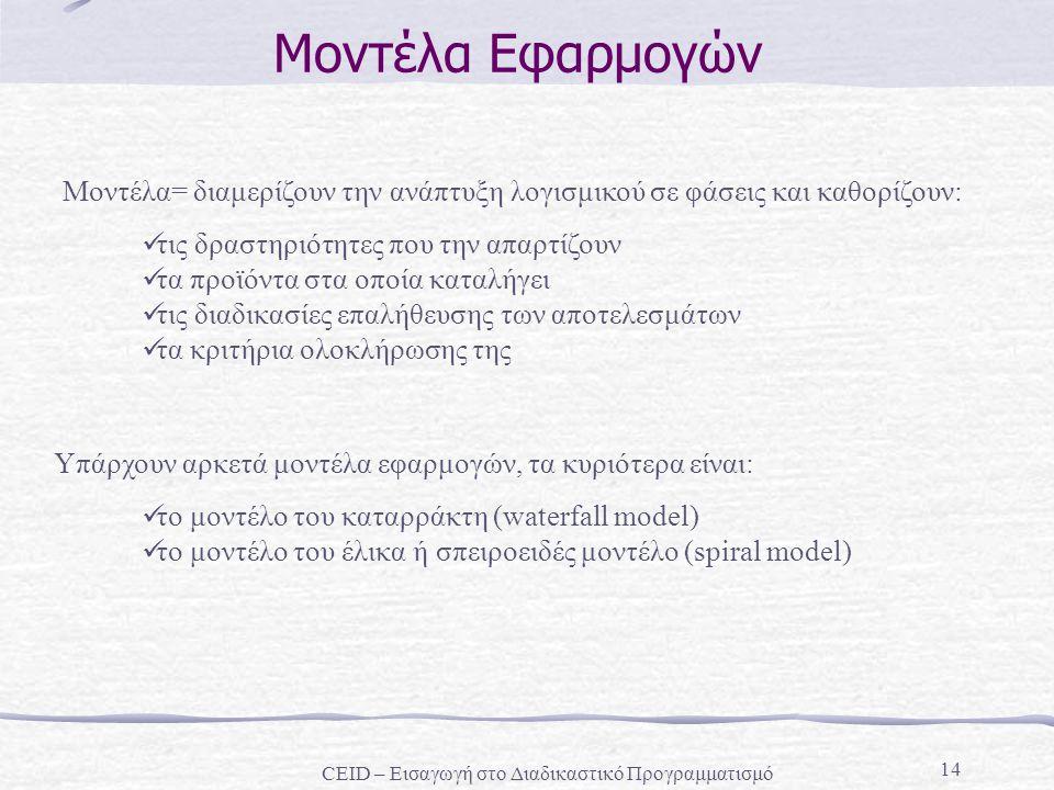 14 Mοντέλα Εφαρμογών Μοντέλα= διαμερίζουν την ανάπτυξη λογισμικού σε φάσεις και καθορίζουν: τις δραστηριότητες που την απαρτίζουν τα προϊόντα στα οποί